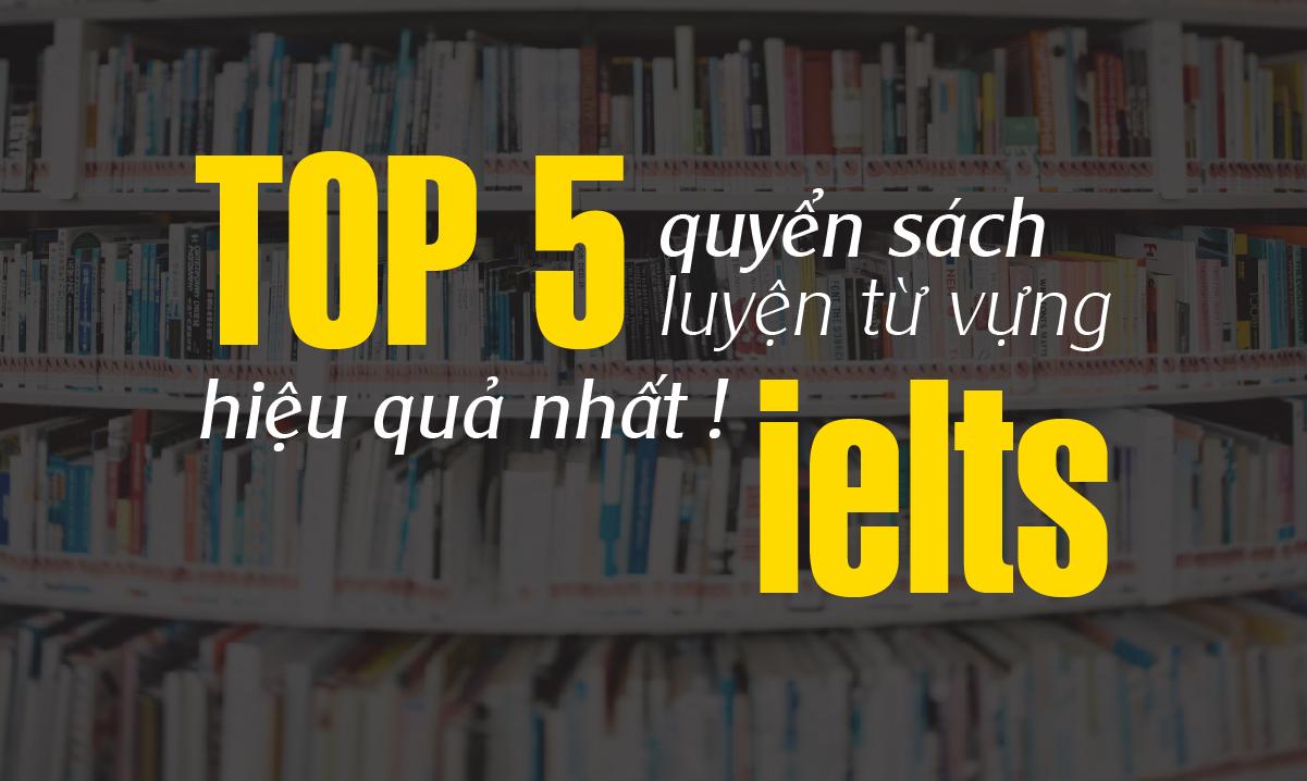 Top 5 quyển sách luyện từ vựng IELTS hiệu quả nhất.
